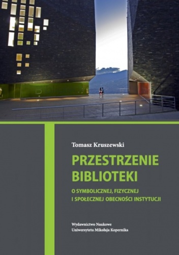 Tomasz Kruszewski - Przestrzenie biblioteki. O symbolicznej, fizycznej i społecznej obecności instytucji