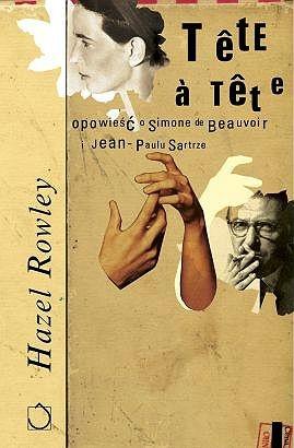 Hazel Rowley - Tête-à-Tête. Opowieść o Simone de Beauvoir i Jean-Paulu Sartrze