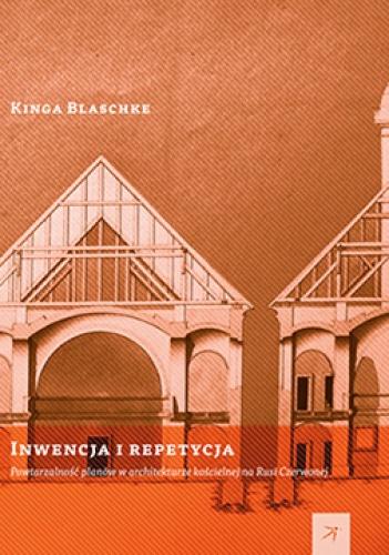 Kinga Blaschke - Inwencja i repetycja. Powtarzalność planów w architekturze kościelnej na Rusi Czerwonej