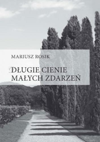 Mariusz Rosik - Długie cienie małych zdarzeń