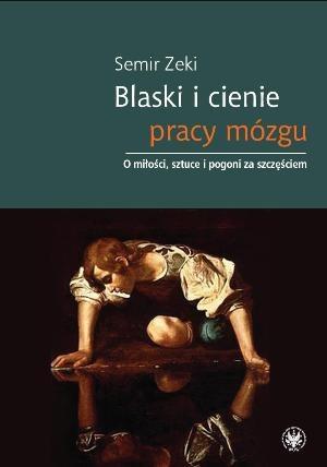 Semir Zeki - Blaski i cienie pracy mózgu. O miłości, sztuce i pogoni za szczęściem