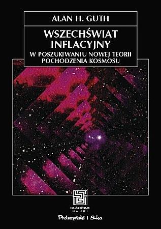 Alan Harvey Guth - Wszechświat inflacyjny. W poszukiwaniu nowej teorii pochodzenia kosmosu