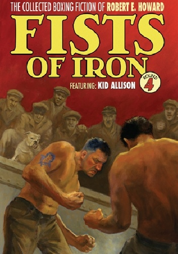 Robert Ervin Howard - The Collected Boxing Fiction of Robert E. Howard: Fists of Iron Round 4