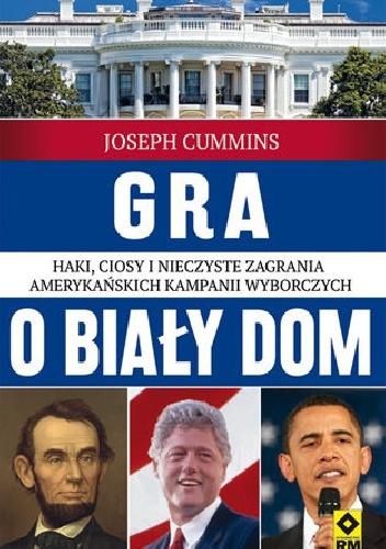 Joseph Cummins - Gra o Biały Dom. Haki, ciosy i nieczyste zagrania amerykańskich kampanii wyborczych