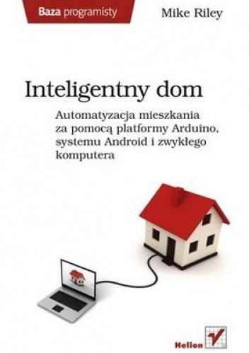 Mike Riley - Inteligentny dom. Automatyzacja mieszkania za pomocą platformy Arduino, systemu Android i zwykłego komputera