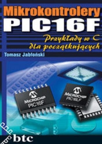 Tomasz Jabłoński - Mikrokontrolery PIC16F. Przykłady w C dla początkujących