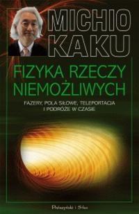 Michio Kaku - Fizyka rzeczy niemożliwych. Fazery, pola siłowe, teleportacja i podróże w czasie