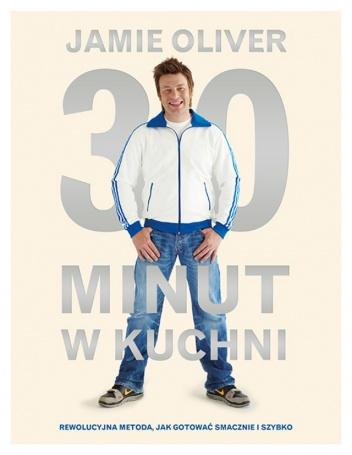 Jamie Oliver - 30 minut w kuchni. Rewolucyjna metoda, jak gotować smacznie i szybko.