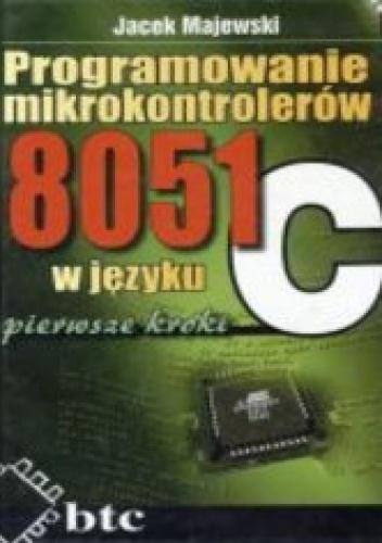 Majewski Jacek - Programowanie mikrokontrolerów 8051 w języku C - pierwsze kroki
