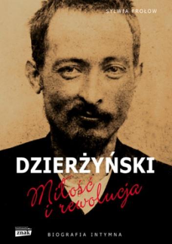 Sylwia Frołow - Feliks Dzierżyński. Miłość i rewolucja. Biografia intymna