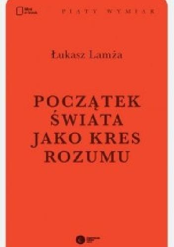 Łukasz Lamża - Początek świata jako kres rozumu