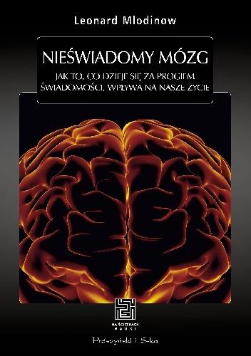 Leonard Mlodinow - Nieświadomy mózg. Jak to, co dzieje się za progiem świadomości, wpływa na nasze życie