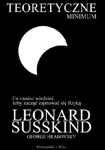 Leonard Susskind - Teoretyczne minimum. Co musisz wiedzieć, żeby zacząć zajmować się fizyką