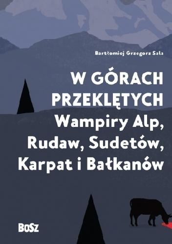 Bartłomiej Grzegorz Sala - W górach przeklętych. Wampiry Alp, Rudaw, Sudetów, Karpat i Bałkanów