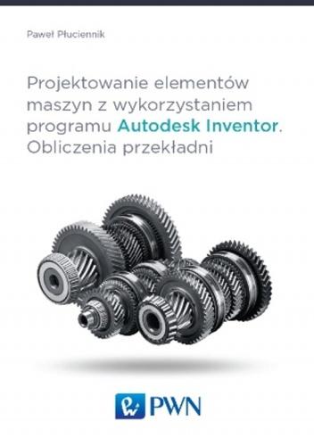 Paweł Płuciennik - Projektowanie elementów maszyn z wykorzystaniem programu Autodesk Inventor. Obliczenia przekładni