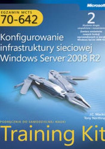 Mackin J.C. - Egzamin MCTS 70-642. Konfigurowanie infrastruktury sieciowej Windows Server 2008 R2. Training Kit z płytą CD