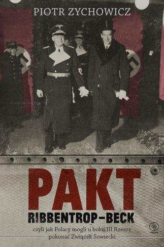 Piotr Zychowicz - Pakt Ribbentrop-Beck. Czyli jak Polacy mogli u boku III Rzeszy pokonać Związek Sowiecki