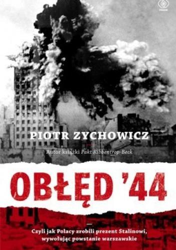 Piotr Zychowicz - Obłęd '44. Czyli jak Polacy zrobili prezent Stalinowi, wywołując powstanie warszawskie