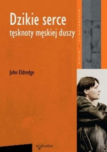 John Eldredge - Dzikie Serce. Tęsknoty męskiej duszy