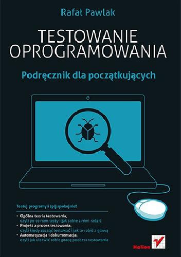 Rafał Pawlak - Testowanie oprogramowania. Podręcznik dla początkujących