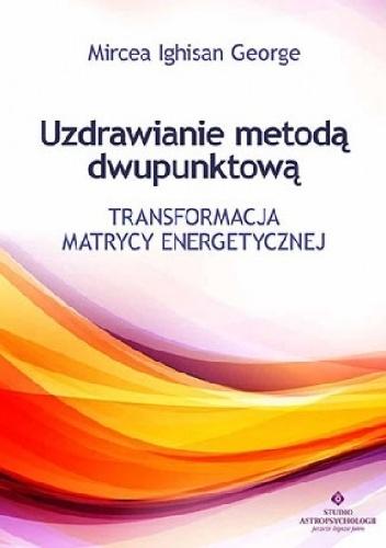 Mircea Ighisan George - Uzdrawianie metodą dwupunktową. Transformacja matrycy energetycznej