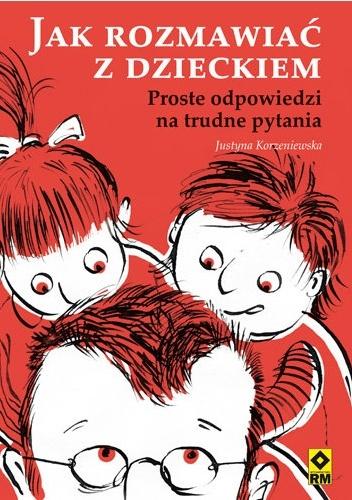 Justyna Korzeniewska - Jak rozmawiać z dzieckiem. Proste odpowiedzi na trudne pytania