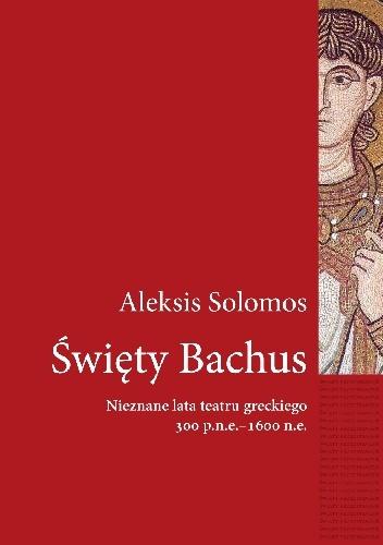 Aleksis Solomos - Święty Bachus. Nieznane lata teatru greckiego 300 p.n.e.–600 n.e.
