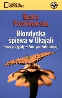Beata Pawlikowska - Blondynka śpiewa w Ukajali. Nowe przygody w Ameryce Południowej