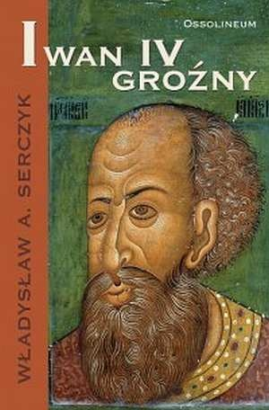 Władysław Andrzej Serczyk - Iwan IV Groźny