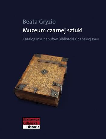 Beata Gryzio - Muzeum czarnej sztuki. Katalog inkunabułów Biblioteki Gdańskiej PAN
