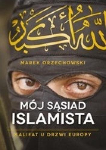 Marek Orzechowski - Mój sąsiad islamista. Kalifat u drzwi Europy