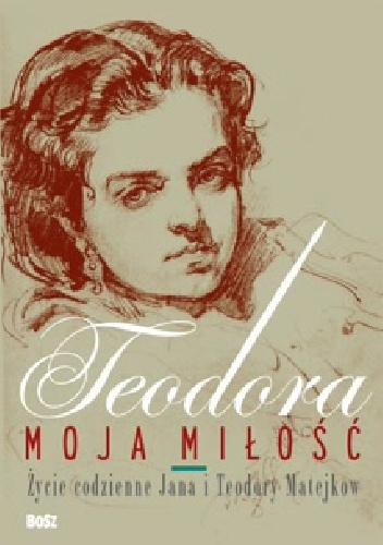 Barbara Ciciora - Teodora, moja miłość. Życie codzienne Jana i Teodory Matejków