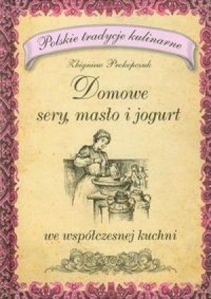 Zbigniew Prokopczuk - Domowe sery masło i jogurt we współczesnej kuchni