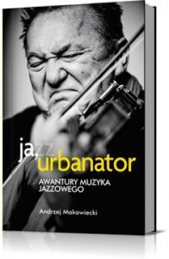 Andrzej Makowiecki - Ja, Urbanator. Awantury muzyka jazzowego