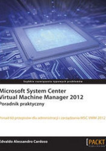 Cardoso Edvaldo Alessandro - Microsoft System Center Virtual Machine Manager 2012. Poradnik praktyczny. Poradnik praktyczny