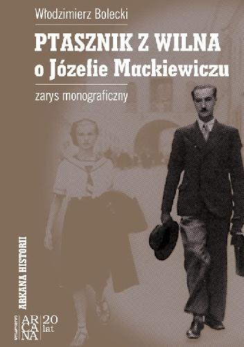 Włodzimierz Bolecki - Ptasznik z Wilna. O Józefie Mackiewiczu. Zarys monograficzny