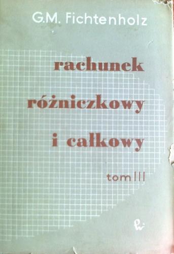 Grigorij Michajłowicz Fichtenholz - Rachunek różniczkowy i całkowy, tom III
