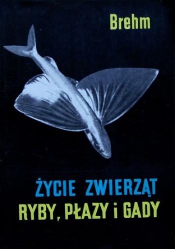 Alfred Brehm - Życie Zwierząt.  Ryby, płazy i gady
