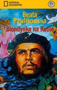 Beata Pawlikowska - Blondynka na Kubie: Na tropach prawdy Ernesta Che Guevary