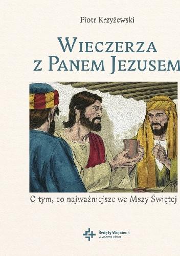 Piotr Krzyżewski - Wieczerza z Panem Jezusem. O tym co najważniejsze we Mszy Świętej