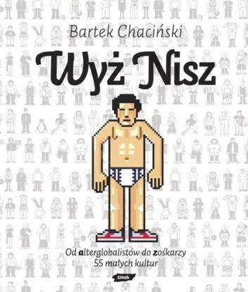Bartek Chaciński - Wyż nisz. Od alterglobalistów do zośkarzy. 55 małych kultur