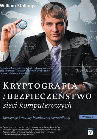 William Stallings - Kryptografia i bezpieczeństwo sieci komputerowych. Koncepcje i metody bezpiecznej komunikacji.
