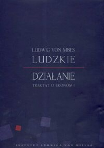 Ludwig von Mises - Ludzkie działanie - traktat o ekonomii
