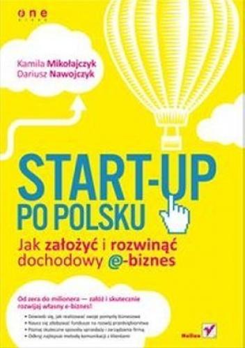 Kamila Mikołajczyk - Start-up po polsku. Jak założyć i rozwinąć dochodowy e-biznes