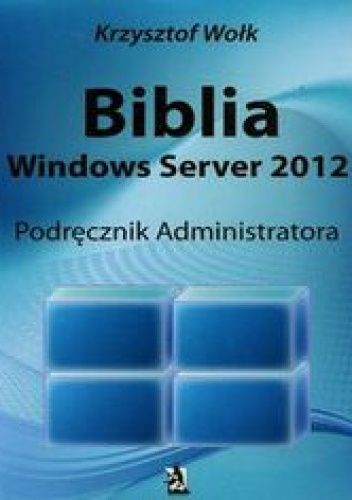 Wołk Krzysztof - Biblia Windows Server 2012 Podręcznik administratora