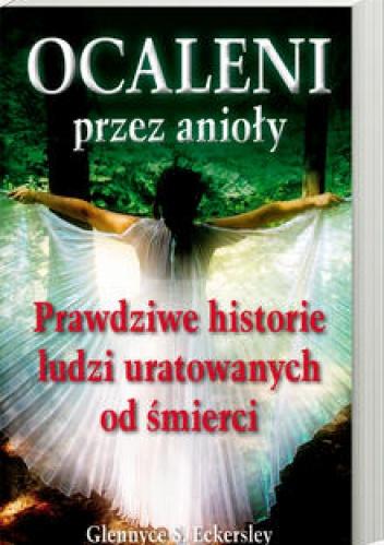 Glennyce S. Eckersley - OCALENI przez anioły. Prawdziwe historie ludzi uratowanych od śmierci