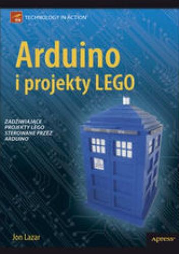 Lazar Jon - Arduino i projekty Lego. Zadziwiające projekty LEGO sterowane przez Arduino