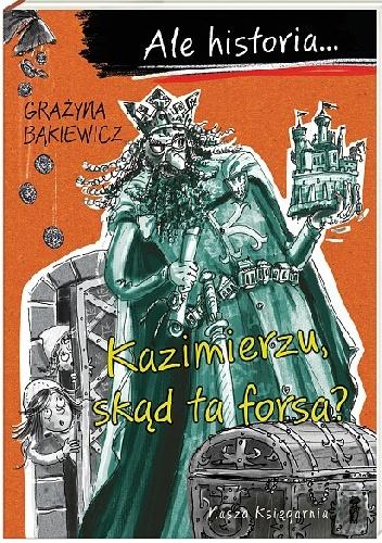 Grażyna Bąkiewicz - Ale historia… Kazimierzu, skąd ta forsa?