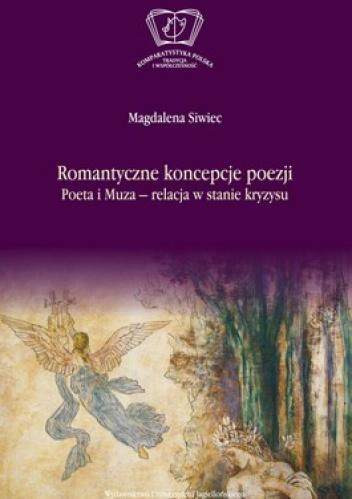 Magdalena Siwiec - Romantyczne koncepcje poezji. Poeta i Muza - relacja w stanie kryzysu
