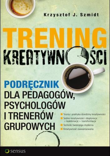 Krzysztof J. Szmidt - Trening kreatywności. Podręcznik dla pedagogów, psychologów i trenerów grupowych